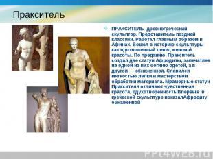 ПРАКСИТЕЛЬ -древнегреческий скульптор. Представитель поздней классики. Работал г