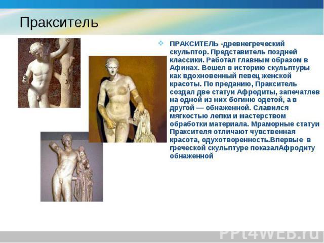 ПРАКСИТЕЛЬ -древнегреческий скульптор. Представитель поздней классики. Работал главным образом в Афинах. Вошел в историю скульптуры как вдохновенный певец женской красоты. По преданию, Пракситель создал две статуи Афродиты, запечатлев на одной из ни…