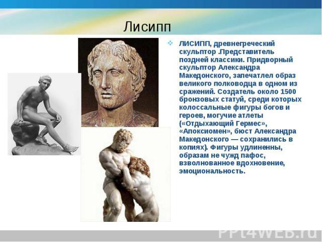 ЛИСИПП, древнегреческий скульптор .Представитель поздней классики. Придворный скульптор Александра Македонского, запечатлел образ великого полководца в одном из сражений. Создатель около 1500 бронзовых статуй, среди которых колоссальные фигуры богов…