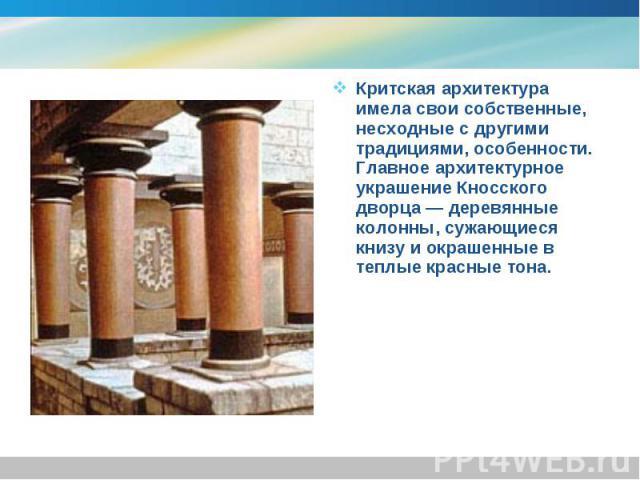 Критская архитектура имела свои собственные, несходные с другими традициями, особенности. Главное архитектурное украшение Кносского дворца — деревянные колонны, сужающиеся книзу и окрашенные в теплые красные тона. Критская архитектура имела свои соб…
