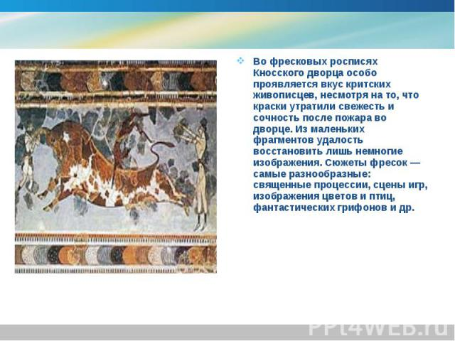Во фресковых росписях Кносского дворца особо проявляется вкус критских живописцев, несмотря на то, что краски утратили свежесть и сочность после пожара во дворце. Из маленьких фрагментов удалость восстановить лишь немногие изображения. Сюжеты фресок…