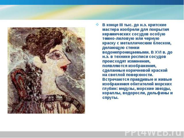 В конце III тыс. до н.э. критские мастера изобрели для покрытия керамических сосудов особую темно-лиловую или черную краску с металлическим блеском, делающую стенки водонепроницаемыми. В XVI в. до н.э. в технике росписи сосудов происходят изменения,…
