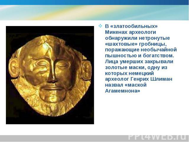 В «златообильных» Микенах археологи обнаружили нетронутые «шахтовые» гробницы, поражающие необычайной пышностью и богатством. Лица умерших закрывали золотые маски, одну из которых немецкий археолог Генрих Шлиман назвал «маской Агамемнона» В «златооб…