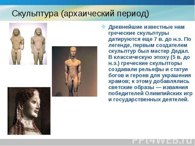 Древнейшие известные нам греческие скульптуры датируются еще 7 в. до н.э. По легенде, первым создателем скульптур был мастер Дедал. В классическую эпоху (5 в. до н.э.) греческие скульпторы создавали рельефы и статуи богов и героев для украшения храм…