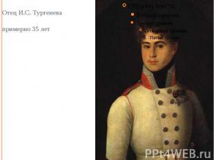 Отец И.С. Тургенева примерно 35 лет