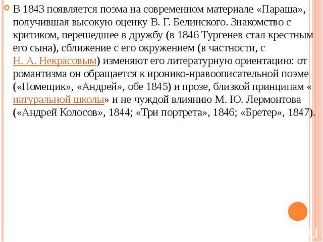 В 1843 появляется поэма на современном материале «Параша», получившая высокую оценку В. Г. Белинского. Знакомство с критиком, перешедшее в дружбу (в 1846 Тургенев стал крестным его сына), сближение с его окружением (в частности, с Н. А. Некрасовым) …