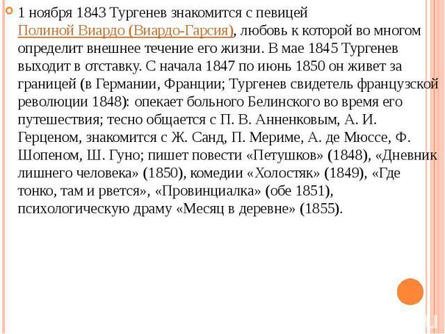 1 ноября 1843 Тургенев знакомится с певицей Полиной Виардо (Виардо-Гарсия), любовь к которой во многом определит внешнее течение его жизни. В мае 1845 Тургенев выходит в отставку. С начала 1847 по июнь 1850 он живет за границей (в Германии, Франции;…