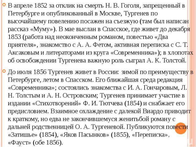 В апреле 1852 за отклик на смерть Н. В. Гоголя, запрещенный в Петербурге и опубликованный в Москве, Тургенев по высочайшему повелению посажен на съезжую (там был написан рассказ «Муму»). В мае выслан в Спасское, где живет до декабря 1853 (работа над…