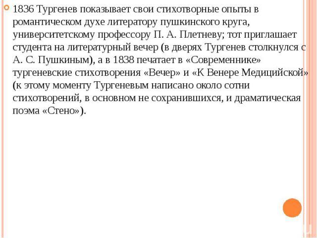 1836 Тургенев показывает свои стихотворные опыты в романтическом духе литератору пушкинского круга, университетскому профессору П. А. Плетневу; тот приглашает студента на литературный вечер (в дверях Тургенев столкнулся с А. С. Пушкиным), а в 1838 п…