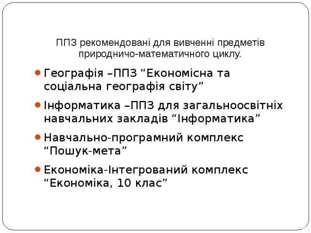 """ППЗ рекомендовані для вивченні предметів природничо-математичного циклу. Географія –ППЗ """"Економісна та соціальна географія світу"""" Інформатика –ППЗ для загальноосвітніх навчальних закладів """"Інформатика"""" Навчально-програмний комплекс """"Пошук-мета"""" Екон…"""
