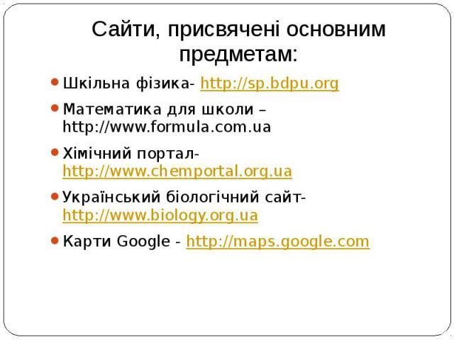 Сайти, присвячені основним предметам: Шкільна фізика- http://sp.bdpu.org Математика для школи –http://www.formula.com.ua Хімічний портал- http://www.chemportal.org.ua Український біологічний сайт- http://www.biology.org.ua Карти Google - http://maps…