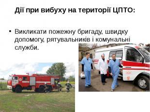 Дії при вибуху на території ЦПТО: Викликати пожежну бригаду, швидку допомогу, ря