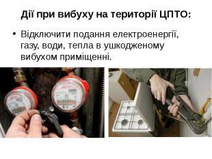 Дії при вибуху на території ЦПТО: Відключити подання електроенергії, газу, води,