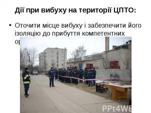 Дії при вибуху на території ЦПТО: Оточити місце вибуху і забезпечити його ізоляц