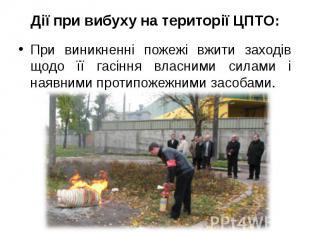 Дії при вибуху на території ЦПТО: При виникненні пожежі вжити заходів щодо її га