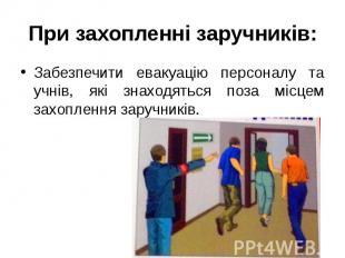При захопленні заручників: Забезпечити евакуацію персоналу та учнів, які знаходя