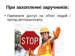 При захопленні заручників: Припинити доступ на об'єкт людей і проїзд автотранспо