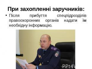 При захопленні заручників: Після прибуття спецпідрозділів правоохоронних органів