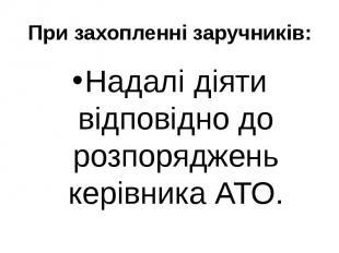 При захопленні заручників: Надалі діяти відповідно до розпоряджень керівника АТО