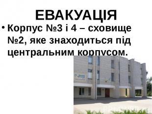 ЕВАКУАЦІЯ Корпус №3 і 4 – сховище №2, яке знаходиться під центральним корпусом.