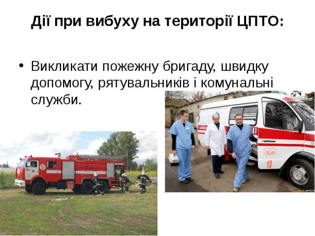 Дії при вибуху на території ЦПТО: Викликати пожежну бригаду, швидку допомогу, рятувальників і комунальні служби.