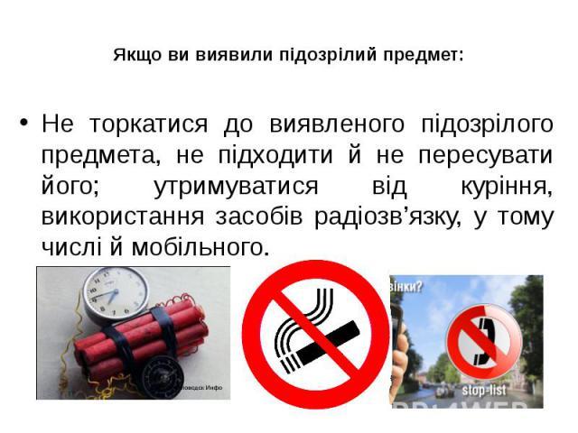Якщо ви виявили підозрілий предмет: Не торкатися до виявленого підозрілого предмета, не підходити й не пересувати його; утримуватися від куріння, використання засобів радіозв'язку, у тому числі й мобільного.