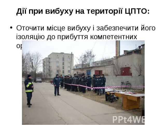 Дії при вибуху на території ЦПТО: Оточити місце вибуху і забезпечити його ізоляцію до прибуття компетентних органів.