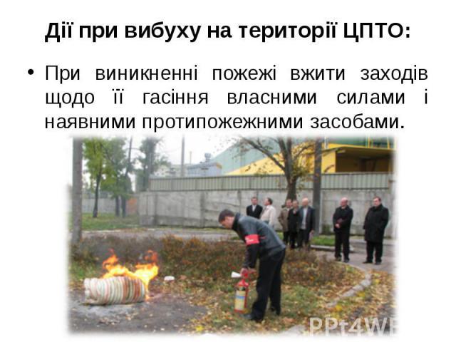 Дії при вибуху на території ЦПТО: При виникненні пожежі вжити заходів щодо її гасіння власними силами і наявними протипожежними засобами.