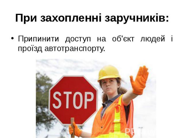 При захопленні заручників: Припинити доступ на об'єкт людей і проїзд автотранспорту.