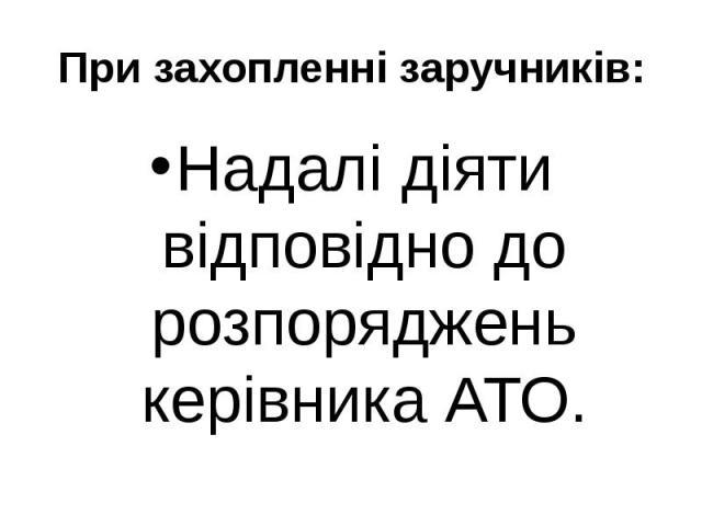 При захопленні заручників: Надалі діяти відповідно до розпоряджень керівника АТО.