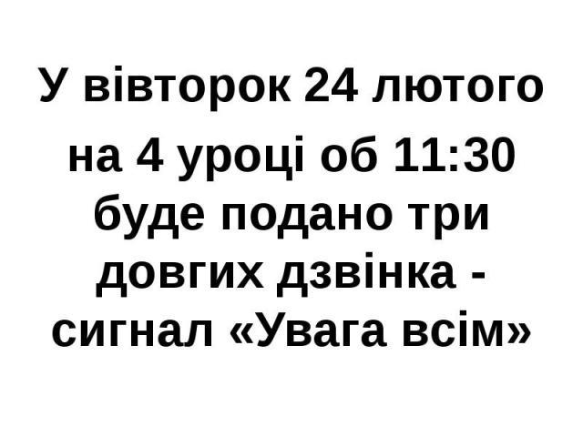 У вівторок 24 лютого на 4 уроці об 11:30 буде подано три довгих дзвінка - сигнал «Увага всім»