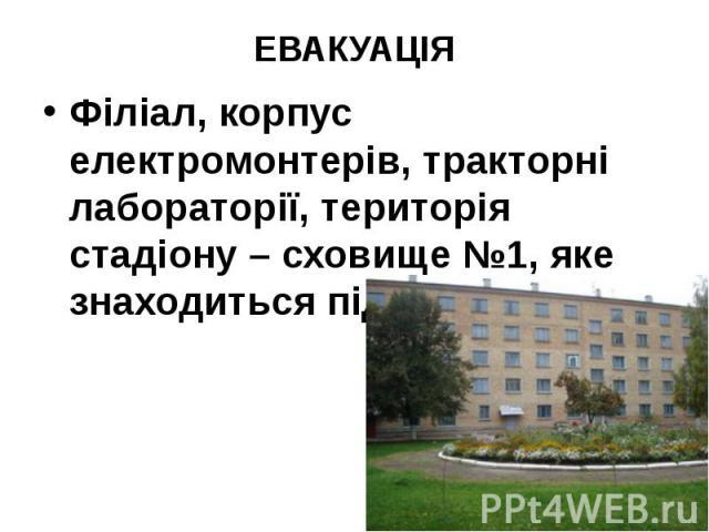 ЕВАКУАЦІЯ Філіал, корпус електромонтерів, тракторні лабораторії, територія стадіону – сховище №1, яке знаходиться під гуртожитком.