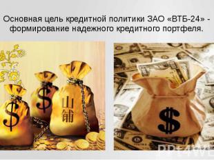Основная цель кредитной политики ЗАО «ВТБ-24» - формирование надежного кредитног