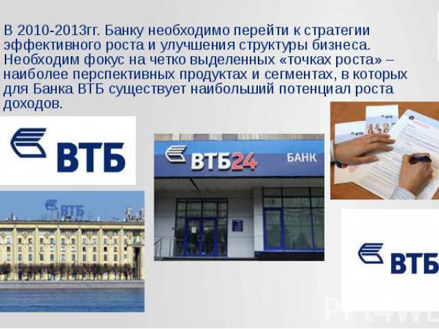 В 2010-2013гг. Банку необходимо перейти к стратегии эффективного роста и улучшения структуры бизнеса. Необходим фокус на четко выделенных «точках роста» – наиболее перспективных продуктах и сегментах, в которых для Банка ВТБ существует наибольший по…