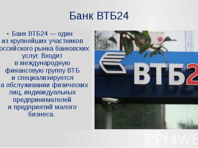 Банк ВТБ24Банк ВТБ24— один изкрупнейших участников российского рынка банковских услуг. Входит вмеждународную финансовую группу ВТБ испециализируется наобслуживании физических лиц, индивидуальных предпринимателей и…