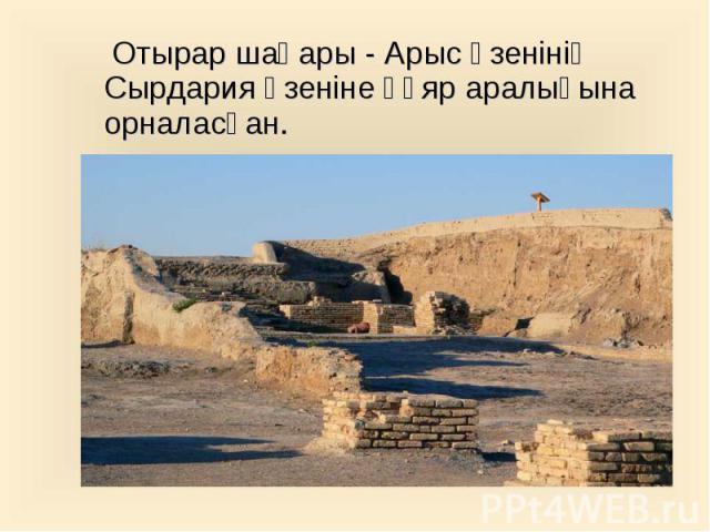 Отырар шаһары - Арыс өзенінің Сырдария өзеніне құяр аралығына орналасқан. Отырар шаһары - Арыс өзенінің Сырдария өзеніне құяр аралығына орналасқан.