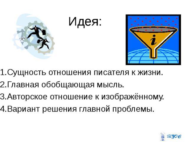 Идея: Идея: 1.Сущность отношения писателя к жизни. 2.Главная обобщающая мысль. 3.Авторское отношение к изображённому. 4.Вариант решения главной проблемы.