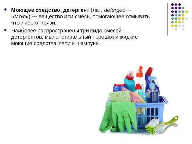 Моющее средство, детергент(лат.detergeo— «Мою»)— вещество или смесь, помогающее отмывать что-либо от грязи. Моющее средство, детергент(лат.detergeo— «Мою»)— вещество или смесь, помогающее отмывать что-…