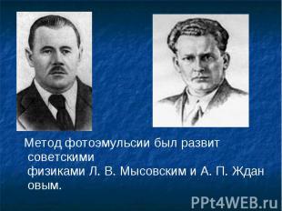 Метод фотоэмульсии был развит советскими физикамиЛ.В.Мысовским