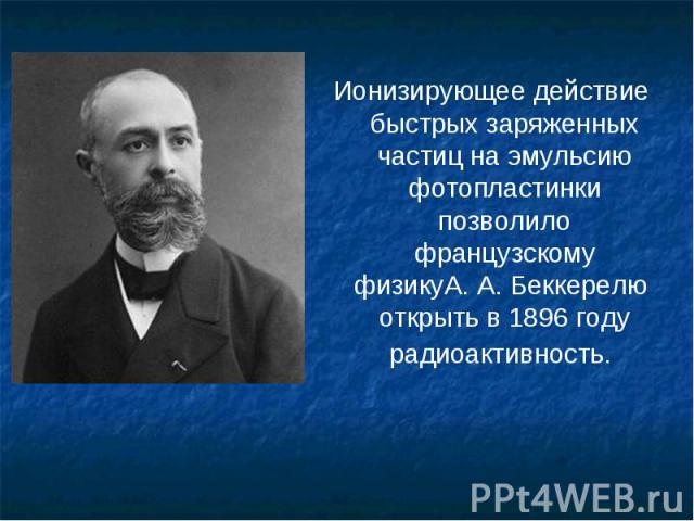 Ионизирующее действие быстрых заряженных частиц на эмульсию фотопластинки позволило французскому физикуА.А.Беккерелюоткрыть в 1896 году радиоактивность. Ионизирующее действие быстрых заряженных частиц на эмульсию фотопластинки позв…
