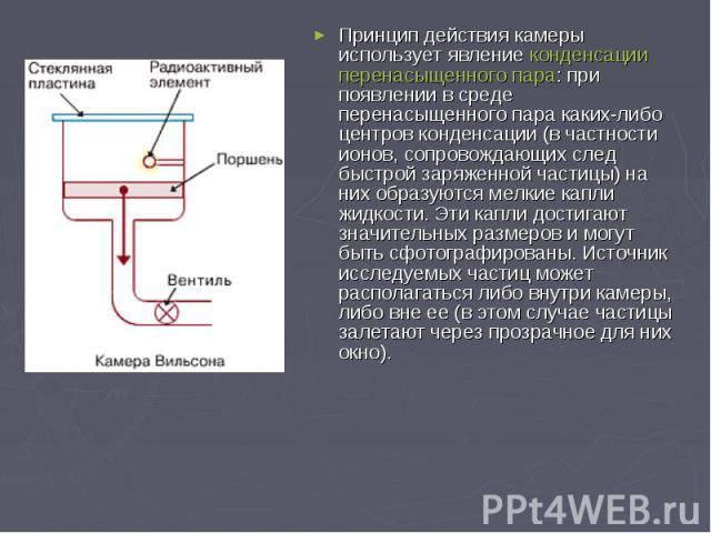 Принцип действия камеры использует явлениеконденсацииперенасыщенного пара: при появлении в среде перенасыщенного пара каких-либо центров конденсации (в частности ионов, сопровождающих след быстрой заряженной частицы) на них образуются ме…