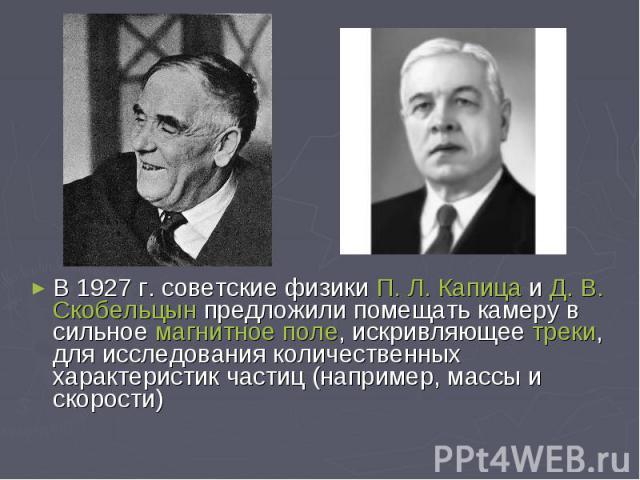 В 1927 г. советские физикиП. Л. КапицаиД. В. Скобельцынпредложили помещать камеру в сильноемагнитное поле, искривляющеетреки, для исследования количественных характеристик частиц (например, массы и скорости) В 192…