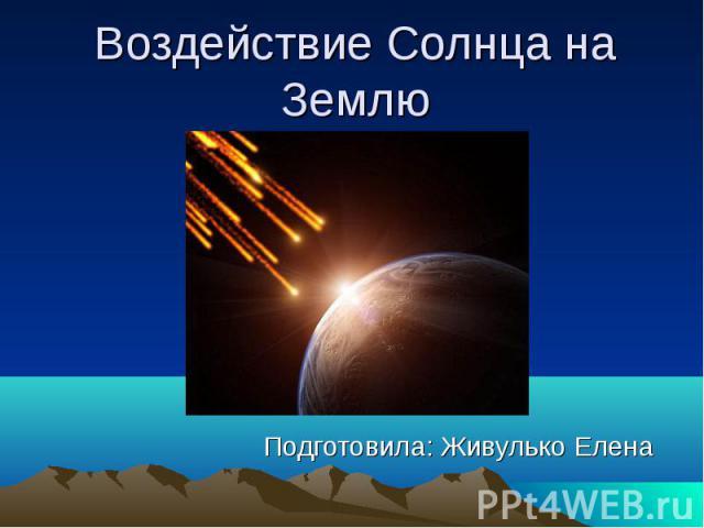 Воздействие Солнца на Землю Подготовила: Живулько Елена