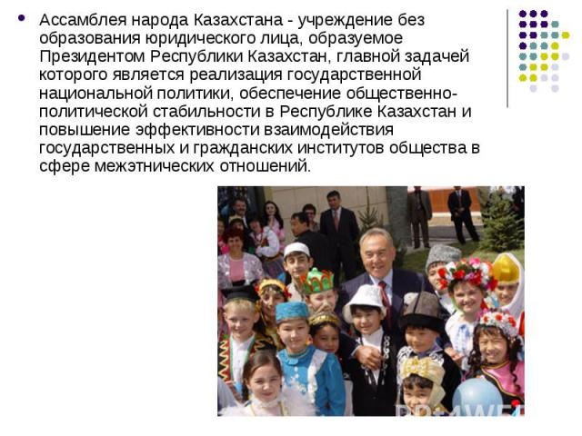 Ассамблея народа Казахстана - учреждение без образования юридического лица, образуемое Президентом Республики Казахстан, главной задачей которого является реализация государственной национальной политики, обеспечение общественно-политической стабиль…