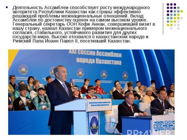 Деятельность Ассамблеи способствует росту международного авторитета Республики Казахстан как страны эффективно решающей проблемы межнациональных отношений. Вклад Ассамблеи по достоинству оценен на самом высоком уровне. Генеральный секретарь ООН Кофи…
