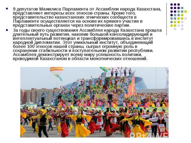 9 депутатов Мажилиса Парламента от Ассамблеи народа Казахстана, представляют интересы всех этносов страны. Кроме того, представительство казахстанских этнических сообществ в Парламенте осуществляется на основе их прямого участия в представительных о…