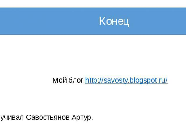Конец Мой блог http://savosty.blogspot.ru/ Озвучивал Савостьянов Артур.