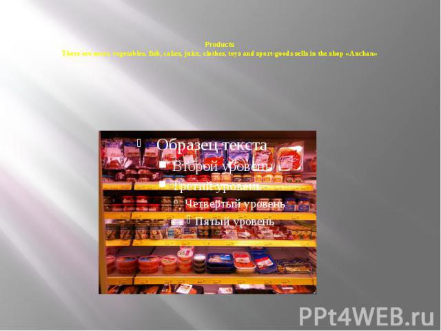 Products There are meat, vegetables, fish, cakes, juice, clothes, toys and sport-goods sells in the shop «Auchan»