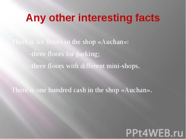 Any other interesting facts There is six floors in the shop «Auchan»: -three floors for parking; -three floors with different mini-shops. There is one hundred cash in the shop «Auchan».