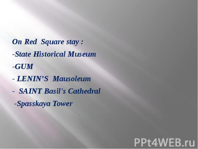 On Red Square stay : -State Historical Museum -GUM - LENIN'S Mausoleum - SAINT Basil's Cathedral -Spasskaya Tower